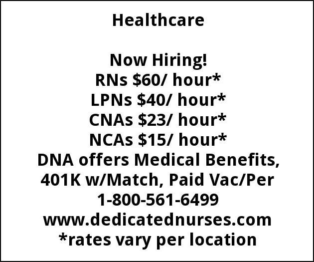 RNs $60/ hour*  LPNs $40/ hour*  CNAs $23/ hour*  NCAs $15/ hour*